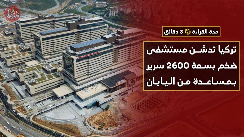 تركيا تدشن مستشفى ضخم بسعة 2600 سرير بمساعدة من اليابان